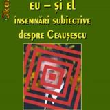 Eu si El.Insemnari subiective despre Ceausescu - Ion Ianosi - Istorie