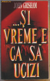 Volum - Carti - RAO ( 797 ) - Si e vremea ca sa ucizi - John GRISHAM