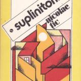 NICOLAE TIC - SUPLINITORII - Roman, Anul publicarii: 1982