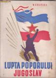 V.Costici / Lupta poporului iugoslav pentru independenta si libertatea patriei in al 2 - lea razboi mondial (editie cca.1945,cu ilustratii)