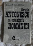 Maresalul Antonescu si catastrofa Romaniei  / Eduard Mezincescu Ed. Artemis 1993
