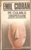 (C851) PE CULMILE DISPERARII DE EMIL CIORAN, EDITURA HUMANITAS, BUCURESTI, 1990