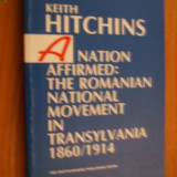A NATION AFFIRMED: The Romania National Movement in Transylvania, 1860 - 1914 -- Keith Hitchins - Istorie
