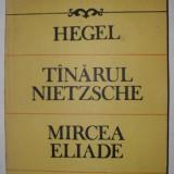 Hegel, tanarul Nietzsche, Mircea Eliade - G.I.Gulian - Filosofie