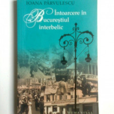 IOANA PARVULESCU-INTOARCERE IN BUCURESTIUL INTERBELIC, BUCURESTI - Istorie