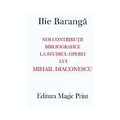 Ilie BARANGA - Noi contributii bibliografice la studiul operei lui Mihail Diaconescu (cu autograf) - STARE IMPECABILA! - Dictionar ilustrat