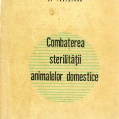 COMBATEREA STERILITATII LA ANIMALELE DOMESTICE 1965 - Carte Medicina veterinara