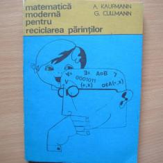 MATEMATICA MODERNA PENTRU RECICLAREA PARINTILOR - A. Kaufmann G. Cullmann -, d2, RF6/1 - Carte Matematica