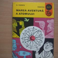 Marea aventura a atomului - Autor : G. Folescu, 3 - Carte Fizica