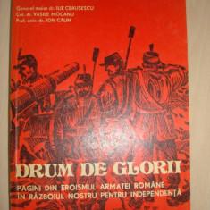 ILIE CEAUSESCU, VASILE MOCANU, ION CALIN - DRUM DE GLORII * PAGINI DIN EROISMUL ARMATEI ROMANE IN RAZBOIUL NOSTRU PENTRU INDEPENDENTA