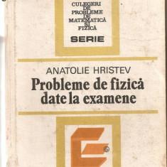 (C942) PROBLEME DE FIZICA DATE LA EXAMENE DE ANATOLIE HRISTEV, EDITURA TEHNICA, BUCURESTI, 1984 - Teste admitere liceu