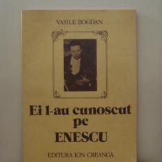 Ei l-au cunoscut pe ENESCU - Vasile Bogdan - Carte Arta muzicala