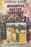 MARIAN BARBU - APROAPELE NOSTRU TRADEAZA, Alta editura, 1992