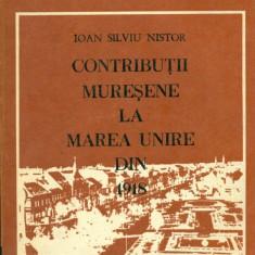 CONTRIBUTII MURESENE LA MAREA UNIRE DIN 1918 - Ioan Silviu NISTOR - Istorie
