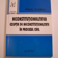 PAUL FLOREA - NECONSTITUTIONALITATEA, EXCEPTIA DE NECONSTITUTIONALITATE IN CIVIL - Carte Drept constitutional