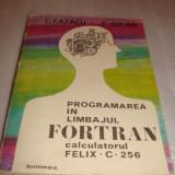 PROGRAMAREA IN LIMBAJUL FORTRAN calculatorul FELIX C 256 - C.Cazacu / T. Jucan - Carte Limbaje de programare