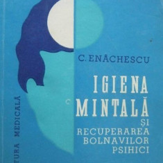Igiena mintala si recuperarea bolnavilor psihici - C. Enachescu - Carte Psihiatrie