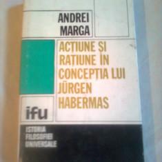ACTIUNE SI RATIUNE IN CONCEPTIA LUI JURGEN HABERMAS ~ ANDREI MARGA - Carte Filosofie