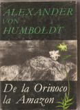 (C2184) DE LA ORINOCO LA AMAZON DE ALEXANDER VON HUMBOLDT, EDITURA STIINTIFICA, BUCURESTI, 1968