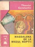 (C2429) MAGDALENA DE LA MIEZUL NOPTII DE THEODOR CONSTANTIN , EDITURA EMINESCU BUCURESTI, 1975