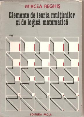 (C1842) ELEMENTE DE TEORIA MULTIMILOR SI DE LOGICA MATEMATICA DE MIRCEA REGHIS, EDITURA FACLA, TIMISOARA, 1981 foto