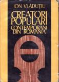 CREATORI POPULARI CONTEMPORANI DIN ROMANIA de ION VLADUTIU