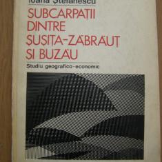 Ioana Stefanescu - Subcarpatii dintre Susita-Zabraut si Buzau - Carte Geografie Altele