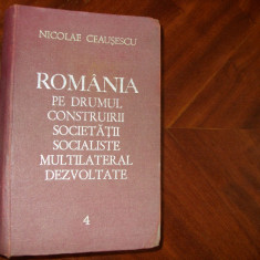 NICOLAE CEAUSESCU - ROMANIA PE DRUMUL CONSTRUIRII SOCIETATII SOCIALISTE MULTILATERAL DEZVOLTATE 4 * - Carte Epoca de aur