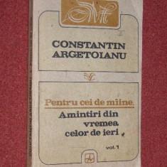 CONSTANTIN ARGETOIANU -PENTRU CEI DE MAINE AMINTIRI DIN VREMEA CELOR DE IERI VOL.1 - Istorie