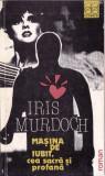 MASINA DE IUBIT, CEA SACRA SI PROFANA de IRIS MURDOCH, Alta editura, 1991