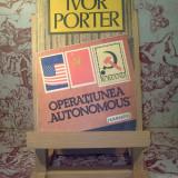 """Ivor Porter - Operatiunea """"Autonomous"""" - Roman"""