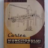 Cartea muncitorului de la masinile de ridicat - Ing. Barbu Nicolescu / C3P - Carti Constructii