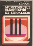 (C2903) CARTEA MUNCITORULUI ELABORATOR DE FEROALIAJE DE R. ANCUT, M. VLADESCU SI R. STURZU, EDITURA TEHNICA, BUCURESTI