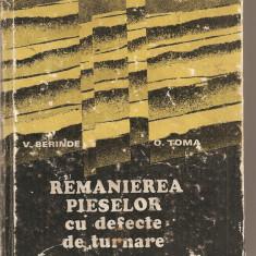(C2893) REMANIEREA PIESELOR CU DEFECTE DE TURNARE DE V. BERINDEI SI O. TOMA, EDITURA TEHNICA, BUCURESTI, 1979 - Carti Metalurgie