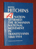Keith Hitchins - A NATION AFFIRMED: The Romania National Movement in Transylvania, 1 860 - 1914