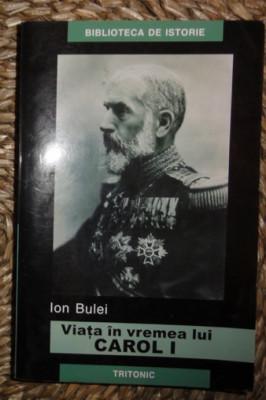 Ion Bulei VIATA IN VREMEA LUI CAROL I Ed. Tritonic 2005 foto