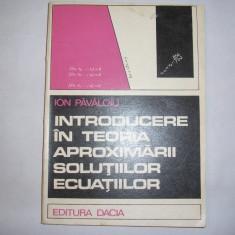 Introducere in teoria aproximarii solutiilor ecuatiilor - Autor : Ion Pavaloiu, r39 - Carte Matematica