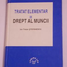 TRATAT ELEMENTAR DE DREPT AL MUNCII- ION TRAIAN STEFANESCU - Carte Drept administrativ