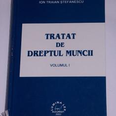 TRATAT DE DREPTUL MUNCII- ION TRAIAN STEFANESCU- EDITIE CARTONATA- VOLUMUL I - Carte Dreptul muncii