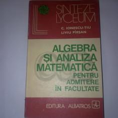 ALGEBRA SI ANALIZA MATEMATICA PENTRU ADMITERE IN FACULTATE - C IONESCU TIU , LIVIU PARSAN -1974,R35