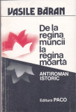 VASILE BARAN - DE LA REGINA MUNCII LA REGINA MOARTA ( ANTIROMAN ISTORIC ), Alta editura, 1994