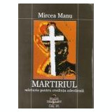 Mircea Manu - Martirul, marturiile pentru credinta - Carti Crestinism