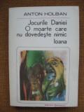 Anton Holban - Jocurile Daniei. O moarte care nu dovedeste nimic. Ioana, Alta editura