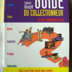 """GUIDE DU COLLECTIONNEUR ET DE L 'AMATEUR D' ART"", Fabien Bougle, 2005. Ghidul colectionarului / amator de arta. Carte in limba franceza. Absolut noua"