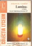 (C3281) LUMINA UNDA ELECTROMAGNETICA DE EMANUEL VASILIU, EDITURA ALBATROS, BUCURESTI, 1973, Didactica si Pedagogica