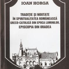 IOAN HORGA - TRADITIE SI NOUTATE IN SPIRITUALITATEA ROMANEASCA GRECO CATOLICA DIN EPOCA LUMINILOR EPISCOPIA DIN ORADEA - BISERICA ROMANA UNITA CU ROMA