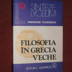 GHEORGHE VLADUTESCU - FILOSOFIA IN GRECIA VECHE - Filosofie