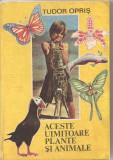 (C3758) ACESTE UIMITOARE PLANTE SI ANIMALE DE TUDOR OPRIS, EDITURA ION CREANGA, BUCURESTI, 1988