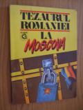 TEZAURUL ROMANIEI LA MOSCOVA   -- cordonator: Viorica Moisuc - 1993, 193 p.