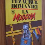 TEZAURUL ROMANIEI LA MOSCOVA -- cordonator: Viorica Moisuc - 1993, 193 p. - Istorie